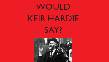 What Would Keir Hardie Say